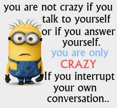 Damn I'm craz--  No I'm not. What's wrong with m-- I just did it what do you mea--- Stop it. ;-)