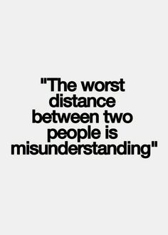 The worst distance between two people is misunderstanding.