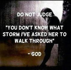 """Do not judge. You don't know what storm I've asked her to walk through."" - God."