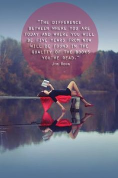 The difference between where you are today and where you will be five years from now will be found in the quality of the books you've read.  Jim Rohn