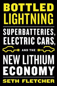 Bottled lightning : superbatteries, electric cars, and the new lithium economy / Seth Fletcher
