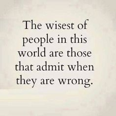 Admitting to being wrong and being able to say I don't know... Both make a significant difference in how a person is perceived.