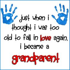 Just when i thought i was too old to fall in love again, i became a grandparent