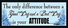 The only difference between a good day and a bad day, is Your Attitude!