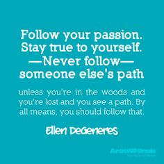 """Follow your passion.  Stay true to yourself.  Never follow someone else's path unless you're in the woods and you're lost and you see a path.  By all means, you should follow that."" - Ellen DeGeneres :)"