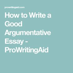 How to Write a Good Argumentative Essay - ProWritingAid