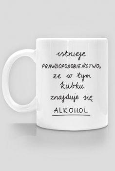 """Kubek z napisem """"instnieje PRAWDOPODOBIEŃSTWO, że w tym kubku znajduje się ALKOHOL"""" Whisky, Laughing, Drink, Future, Tableware, Funny, Shirt, Painting, Life"""