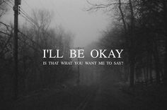 I'll be okay. Is that what you want me to say?