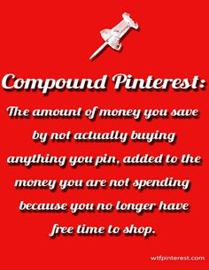 Compound Pinterest:  The amount of money you save by not actually buying anything you pin, added to the money you are not spending because you no longer have free time to shop.