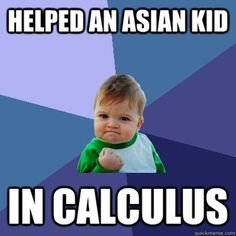 I will never be able to say this. but i am married to an asian that took calculus:)