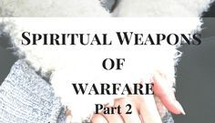 The Spiritual Weapons of Warfare Part 2: Praying Against the Attacks