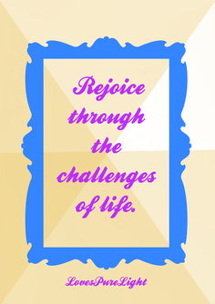 Rejoice and rejoice again! Your soar higher than your challenges, don't let them overwhelm you.   Loves pure light