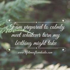 HypnoBirthing Affirmation:  I am prepared to calmly meet whatever turn my birthing might take