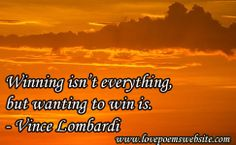 Winning isn't everything, but wanting to win is.  –Vince Lombardi For more poems visit: www.lovepoemswebsite.com