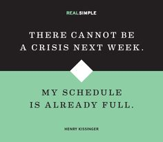 There cannot be a crisis next week. My schedule is already full. -Henry Kissenger
