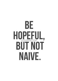 Be hopeful but not naive//