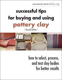 Successful Tips for Buying and Using Pottery Clay: How to Select, Process, and Test Clay Bodies for Better Results