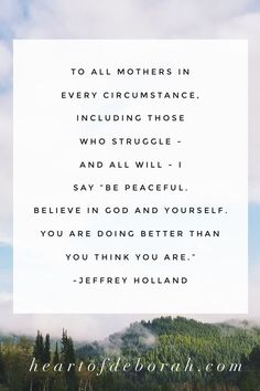 To all mothers in every circumstance, including those who struggle - and all will - I say Be peaceful. Believe in God and yourself. You are doing better than you think you are. Wow, this is very encouraging for moms! Stay At Home Mom Quotes, Holland Quotes, Inspirational Quotes For Moms, Quotes About Motherhood, Christian Parenting, Believe In God, Encouragement Quotes, Amazing Quotes, How Are You Feeling