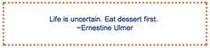 """""""Life is uncertain. Eat dessert first."""" – Ernestine Ulmer"""