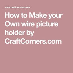 How to Make your Own wire picture holder by CraftCorners.com