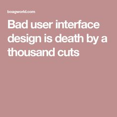 Bad user interface design is death by a thousand cuts