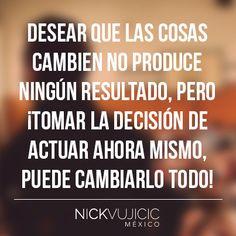 """""""Desear que las cosas cambien no produce ningún resultado, pero ¡Tomar la decisión de actuar ahora mismo, puede cambiarlo todo! - Nick Vujicic"""