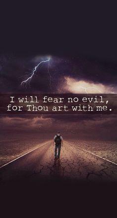 I will fear no evil...