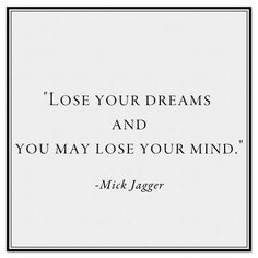 """""""Lose your dreams and you may lose your mind."""" -Mick Jagger.  www.withlovefromkat.com"""