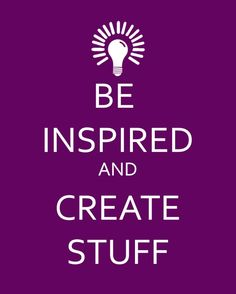 Be inspired and Create Stuff!
