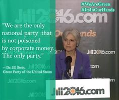"""We are the only national party that is not poisoned by corporate money. The only party."" - Jill Stein, The Green Party http://www.jill2016.com"