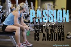 Passion is pushing yourself when no one is around.