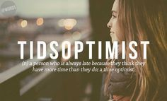 Tidsoptimist -- Set your time ahead by 15 minutes, because you will think it was 5 minutes and still have time.