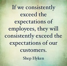 If we consistently exceed the expectations of employees, they will consistently exceed the expectations of our customers.