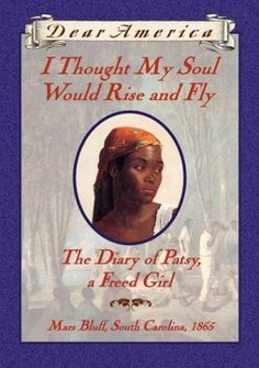 The Dear America Series, I Thought My Soul Would Rise and Fly: The Diary of Patsy, a Freed Girl, Mars Bluff, South Carolina, 1865