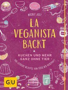 La Veganista backt: Kuchen und mehr ganz ohne Tier - Leckere Rezepte von süß bis herzhaft GU Autoren-Kochbücher: Amazon.de: Nicole Just: Bücher