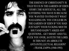 Frank Zappa - The essence of Christianity is told to us in the garden of Eden story. The subtext is all the suffering you have is because you wanted to find out what was going on. You could be in the garden of Eden if you had just kept your fucking mouth shut and hadn't asked any questions.