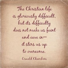 The Christian life is gloriously difficult, but its difficulty does not make us faint and cave in — it stirs us up to overcome. - Oswald Chambers
