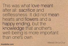 This was what love meant after all: sacrifice and selflessness. It did not mean hearts and flowers and a happy ending, but the knowledge that another's well-being is more important than one's own. Melissa De La Cruz