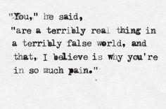 """""""Você"""" - disse ele, """"É uma coisa terrivelmente real em um mundo terrivelmente falso, e eu acredito que seja por isso que você está com tanta dor"""""""