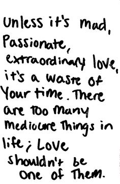 unless it's mad, passionate, extraordinary love, it's a waste of your time. there are too many mediocre things in life. love shouldn't be one of them.