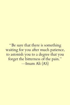 Be sure that there is something waiting for you after much patience, to astonish you to to a degree that you forget the bitterness of the pain {Imam Ali (a. Imam Ali Quotes, Muslim Quotes, Religious Quotes, Islamic Inspirational Quotes, Islamic Quotes, Motivational Quotes, Islamic Teachings, Arabic Quotes, Islamic Dua