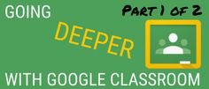 Going Deeper with Google Classroom - Part 1 of 2