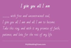 ________, with free and unconstrained soul, I give you all I am and all I am to become. Take this ring, and with it my promise of faith, patience, and love, for the rest of my life....