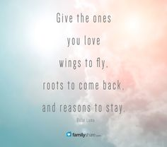 Give the ones you love wings to fly, roots to come back, and reasons to stay. -Dalai Lama  #FamilyShare #family #friends #people #quotes #love