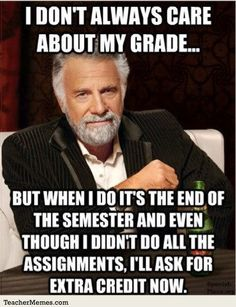 """Or, """"But When I do it's the end of the semester and I'll ask, """"How do I make my grade higher?"""""""