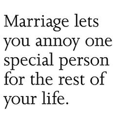 We aren't married but I plan on annoying him the rest of our lives :)