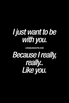 I just want to be with you. Because I really, really.. Like you. ❤ When all you want is to be with the one you really like. Simply because you really, really like him or her. ❤ #withyou #quote www.lovablequote.com