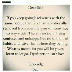 Dear Self, If you keep going backwards with the same people that God has intentionally removed from your life, you will continue to stay stuck. There is no joy in being confused and unhappy. Get rid of old bad habits and leave them where they belong. What is meant for you will be yours, learn to let go. Dysfunction isn't love. Sincerely, Self.