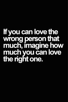 If you can love the wrong person that much, imagine how much you can love the right one..