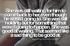 She was still waiting for him to come back to her, even though he wasn't going to. She was still holding out for something that wasn't going to happen. She was good at waiting. That seems like a sad thing to be good at